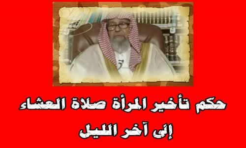 حكم تأخير المرأة صلاة العشاء إلى آخر الليل - الشيخ صالح الفوزان