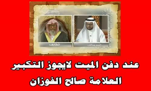 عند دفن الميت لايجوز التكبير - الشيخ صالح الفوزان