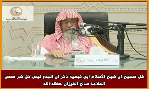 هل صحيح ان شيخ الأسلام ابن تيمية ذكر ان البدع ليس كل شر محض -الشيخ صالح الفوزان 