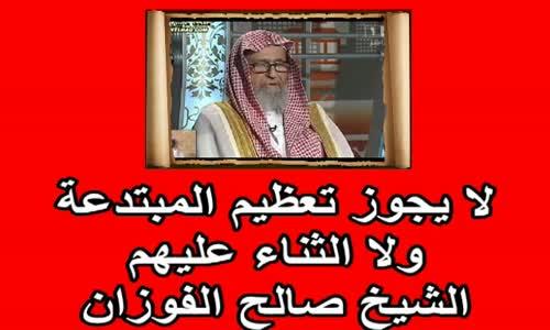 لا يجوز تعظيم المبتدعة ولا الثناء عليهم   الشيخ صالح الفوزان