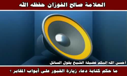 ما حكم كتابة دعاء زيارة القبور على أبواب المقابر ؟ - الشيخ صالح الفوزان 