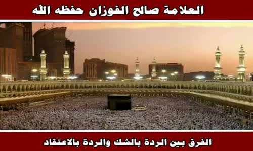 الفرق بين الردة بالشك والردة بالاعتقاد - الشيخ صالح الفوزان 