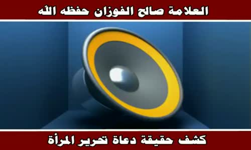 كشف حقيقة دعاة تحرير المرأة - الشيخ صالح الفوزان 