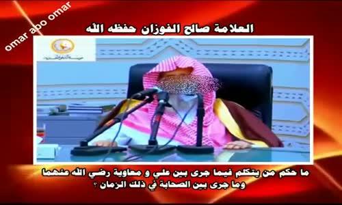 حكم من يتكلم فيما جرى بين علي و معاوية رضي الله عنهما - الشيخ صالح الفوزان 