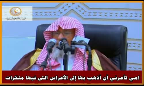 امي تأمرني أن أذهب بها إلى الأعراس التى فيها منكرات - الشيخ صالح الفوزان 