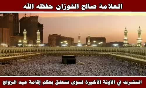 انتشرت في الآونة الأخيرة فتوى تتعلق بحكم إقامة عيد الزواج - الشيخ صالح الفوزان 