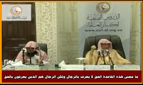 ما معنى هذه القاعدة الحق لا يعرف بالرجال - الشيخ صالح الفوزان 