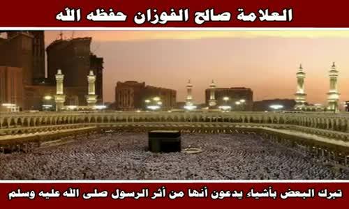 تبرك البعض بأشياء يدعون أنها من أثر الرسول صلى الله عليه وسلم - الشيخ صالح الفوزان 