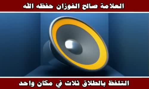 التلفظ بالطلاق ثلاث في مكان واحد - الشيخ صالح الفوزان 