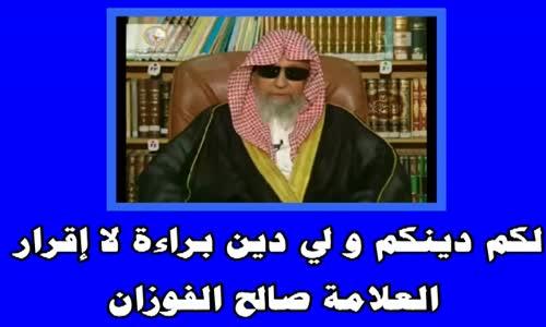 الشيخ صالح الفوزان  لكم دينكم و لي دين براءة لا إقرار