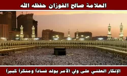 الإنكار العلني على ولي الأمر يولد فساداً ومنكراً كبيراً - الشيخ صالح الفوزان