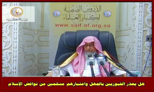هل يعذر القبوريين بالجهل واعتبارهم مسلمين من نواقض الإسلام - الشيخ صالح الفوزان