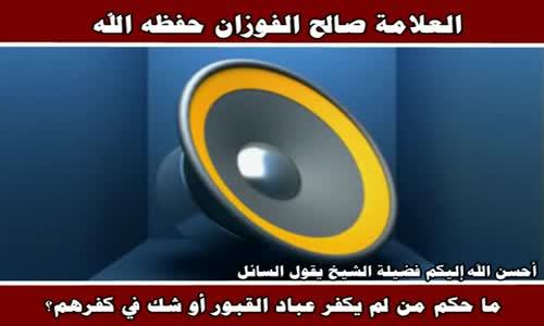 ما حكم من لم يكفر عباد القبور؟ - الشيخ صالح الفوزان 