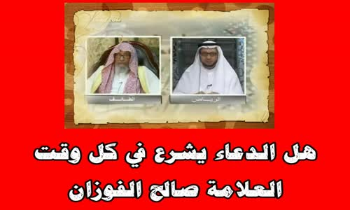 هل الدعاء يشرع في كل وقت  - الشيخ صالح الفوزان