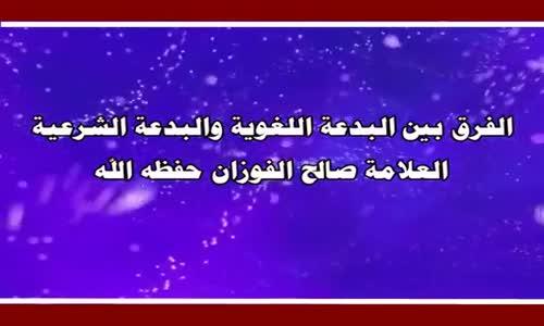 الفرق بين البدعة اللغوية والبدعة الشرعية - الشيخ صالح الفوزان 