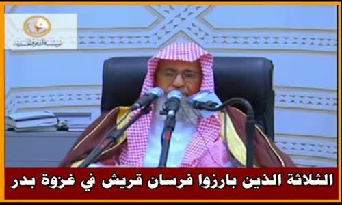 الثلاثة الذين بارزوا فرسان قريش في غزوة بدر - الشيخ صالح الفوزان 