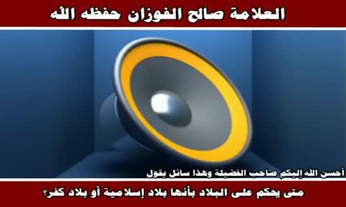 الحكم على البلاد بأنها بلاد إسلامية أو بلاد كفر - الشيخ صالح الفوزان 