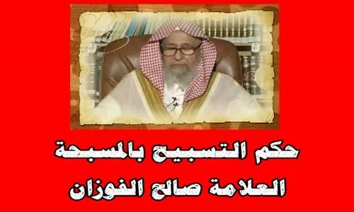 حكم التسبيح بالمسبحة -الشيخ صالح الفوزان