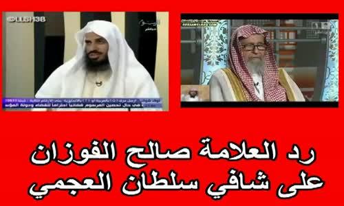 رد الشيخ صالح الفوزان على شافي سلطان العجمي