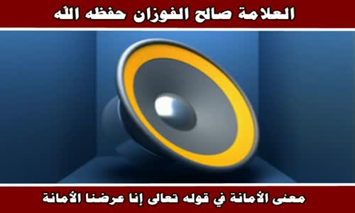 معنى الأمانة في قوله تعالى إنا عرضنا الأمانة - الشيخ صالح الفوزان 