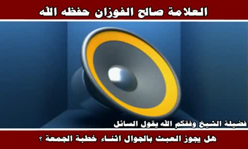 هل يجوز العبث بالجوال اثنـاء خطبة الجمعة ؟ - الشيخ صالح الفوزان 