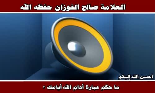 ما حكم عبارة أدام الله أيامك ؟ - الشيخ صالح الفوزان 