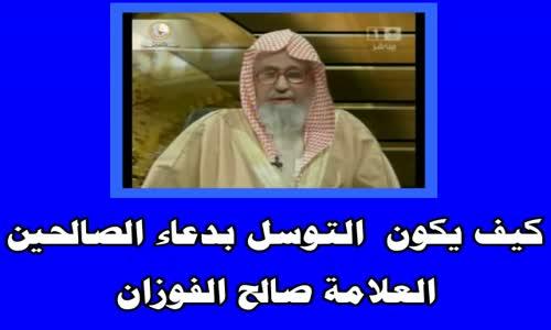 كيف يكون  التوسل بدعاء الصالحين-الشيخ صالح الفوزان