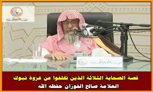 قصة الصحابة الثلاثة الذين تخلفوا عن غزوة تبوك - الشيخ صالح الفوزان 