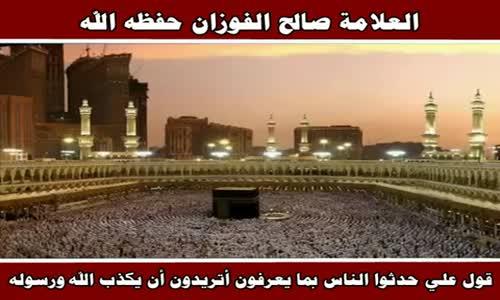 قول علي حدثوا الناس بما يعرفون أتريدون أن يكذب الله ورسوله - الشيخ صالح الفوزان 
