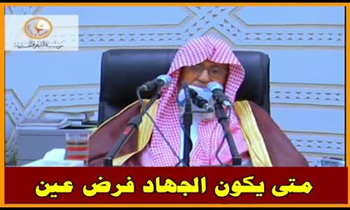 متى يكون الجهاد فرض عين -  الشيخ صالح الفوزان 