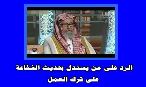 الرد على من يستدل بحديث الشفاعة على ترك العمل - الشيخ صالح الفوزان 