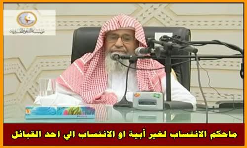 ماحكم الانتساب لغير أبية او الانتساب الي احد القبائل - الشيخ صالح الفوزان