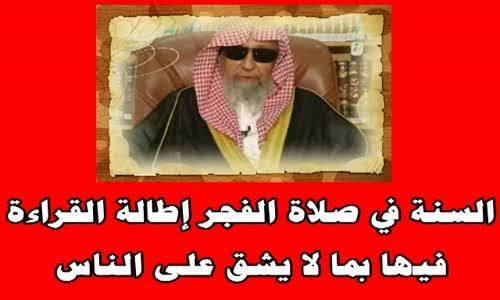السنة في صلاة الفجر إطالة القراءة فيها بما لا يشق على الناس -الشيخ صالح الفوزان