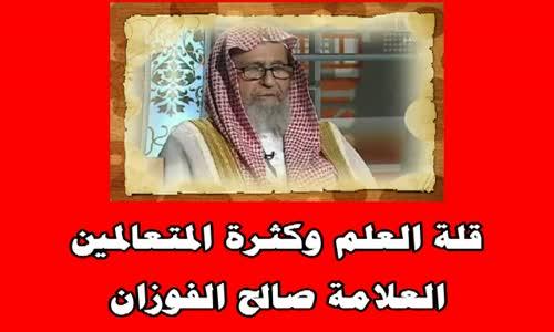 قلة العلم وكثرة المتعالمين - الشيخ صالح بن فوزان الفوزان