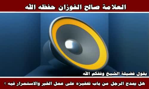 هل يمدح الرجل من باب تحفيزه على عمل الخير - الشيخ صالح الفوزان 