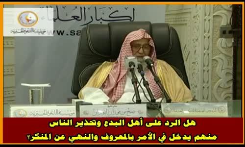 هل الرد على أهل البدع وتحذير الناس منهم يدخل في الأمر بالمعروف  - الشيخ صالح الفوزان