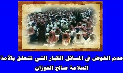 أليس من آداب طالب العلم عدم الخوض في المسائل الكبار التي تتعلق بالأمة الشيخ صالح الفوزان