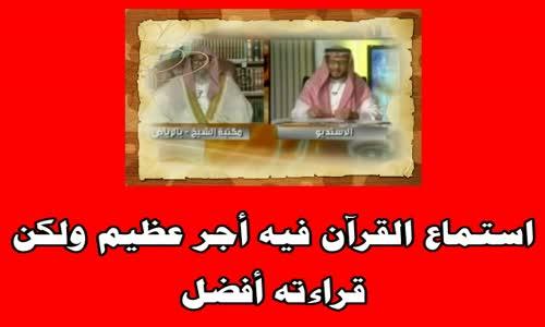 استماع القرآن فيه أجر عظيم ولكن قراءته أفضل - الشيخ صالح الفوزان